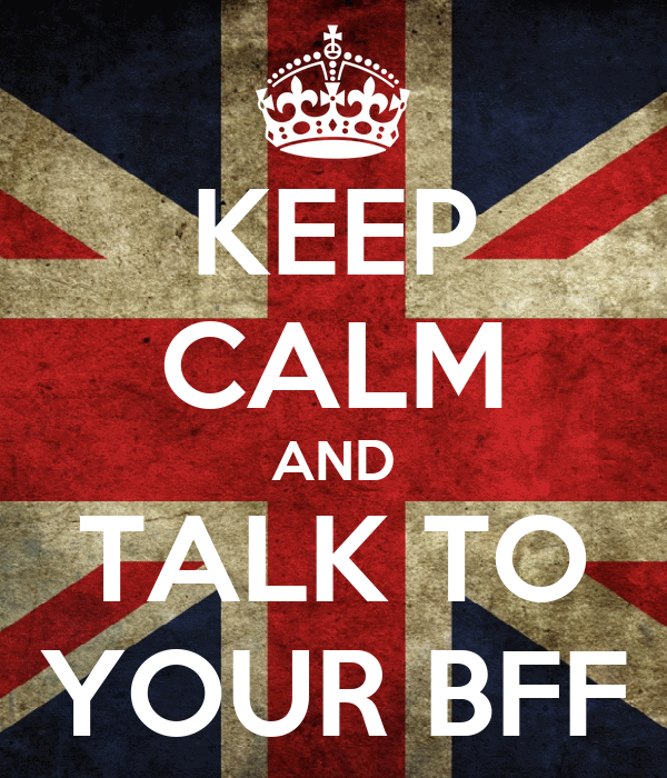 KEEP CALM AND TALK TO YOUR BFF