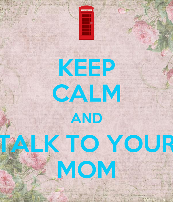 KEEP CALM AND TALK TO YOUR MOM