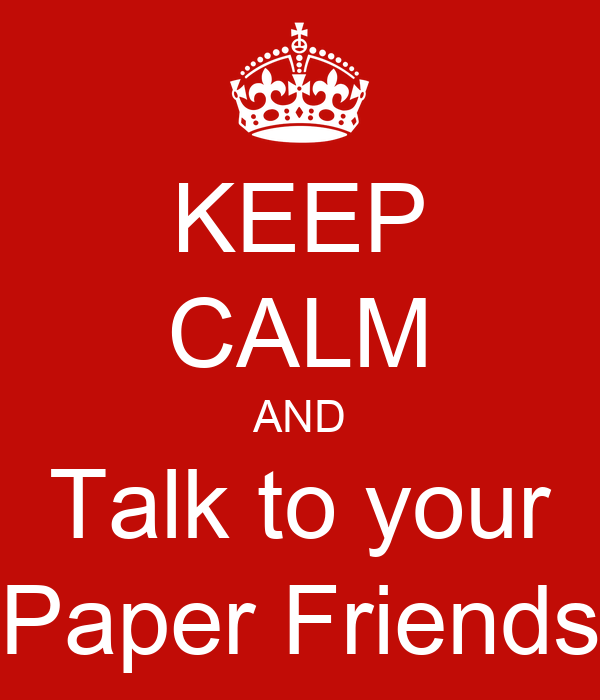 KEEP CALM AND Talk to your Paper Friends
