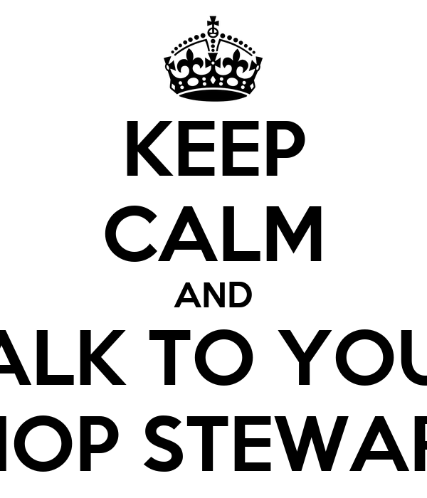 KEEP CALM AND TALK TO YOUR SHOP STEWARD