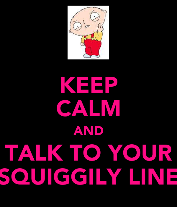 KEEP CALM AND TALK TO YOUR SQUIGGILY LINE