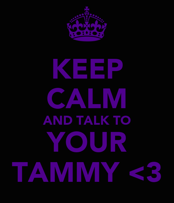 KEEP CALM AND TALK TO YOUR TAMMY <3