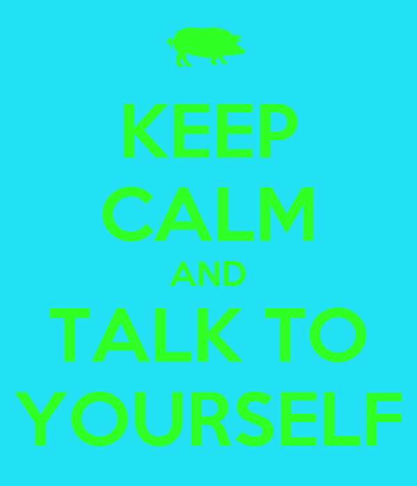 KEEP CALM AND TALK TO YOURSELF
