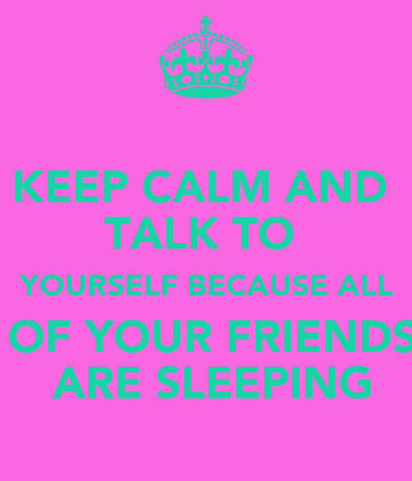 KEEP CALM AND  TALK TO  YOURSELF BECAUSE ALL  OF YOUR FRIENDS  ARE SLEEPING