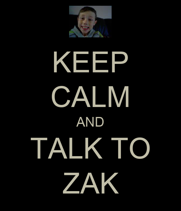 KEEP CALM AND TALK TO ZAK