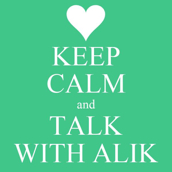 KEEP CALM and TALK WITH ALIK
