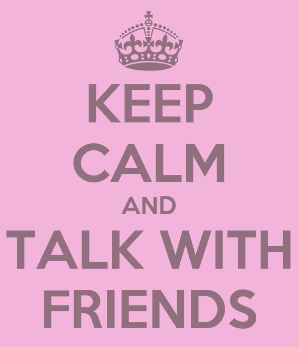KEEP CALM AND TALK WITH FRIENDS