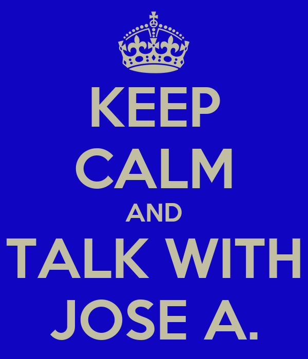 KEEP CALM AND TALK WITH JOSE A.