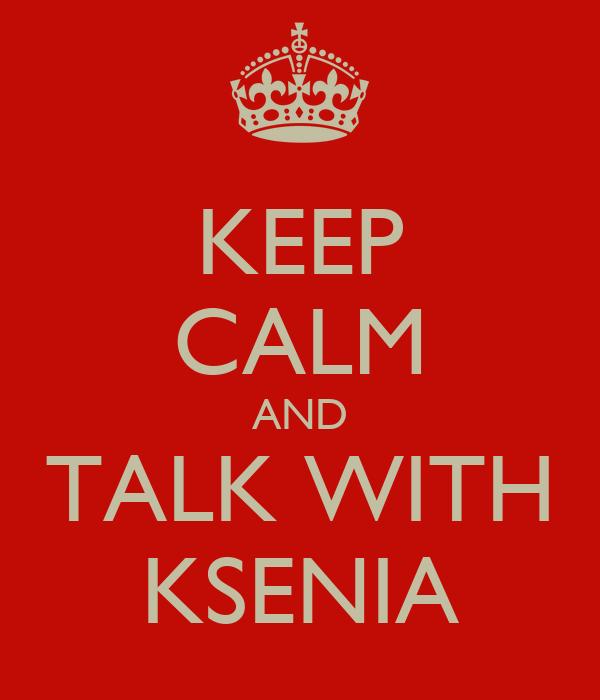 KEEP CALM AND TALK WITH KSENIA