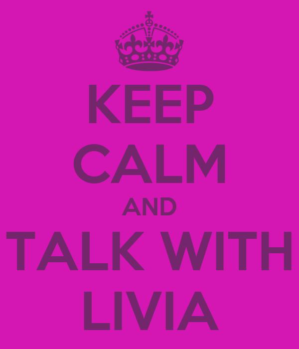 KEEP CALM AND TALK WITH LIVIA