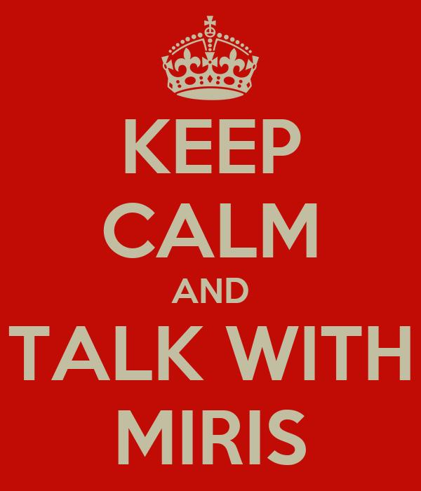 KEEP CALM AND TALK WITH MIRIS