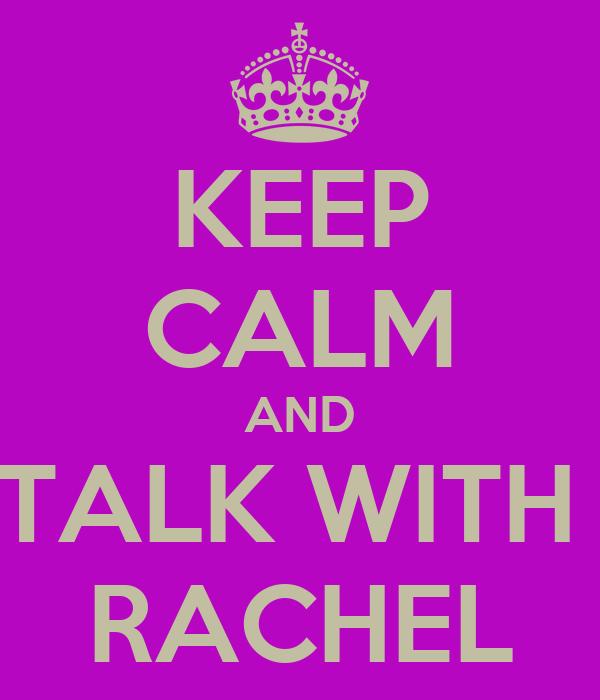 KEEP CALM AND TALK WITH  RACHEL
