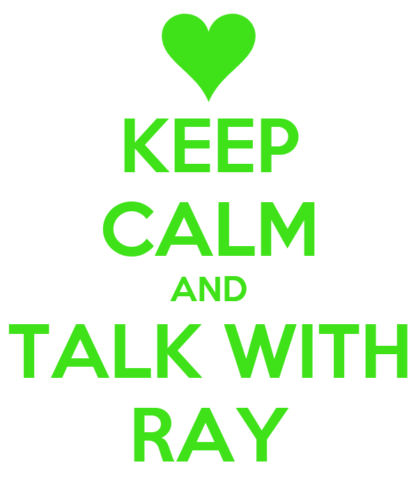 KEEP CALM AND TALK WITH RAY