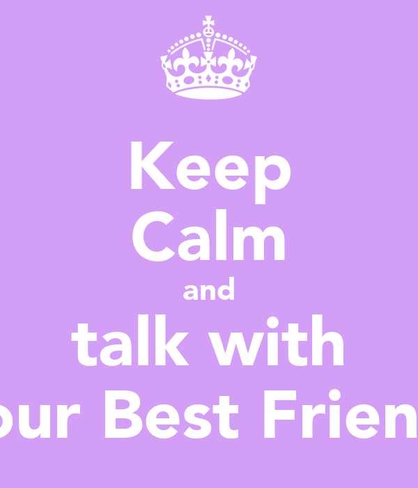 Keep Calm and talk with your Best Friend.