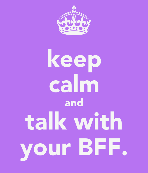 keep calm and talk with your BFF.