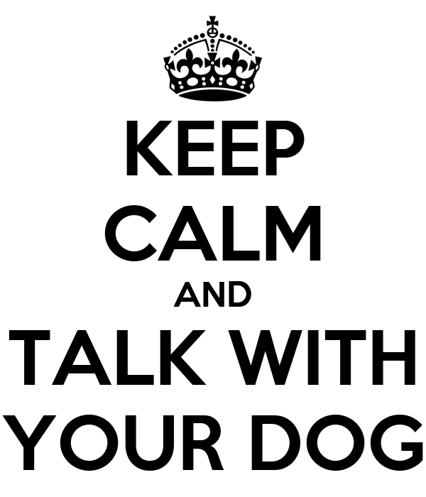 KEEP CALM AND TALK WITH YOUR DOG