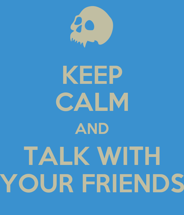 KEEP CALM AND TALK WITH YOUR FRIENDS