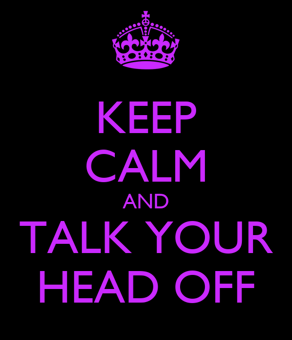 KEEP CALM AND TALK YOUR HEAD OFF