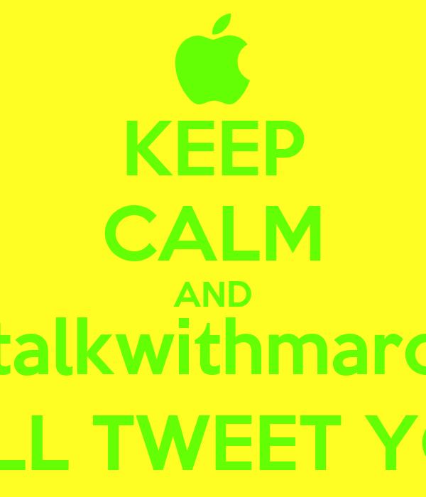 KEEP CALM AND @talkwithmarcus WILL TWEET YOU