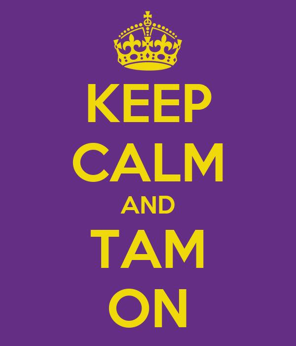 KEEP CALM AND TAM ON