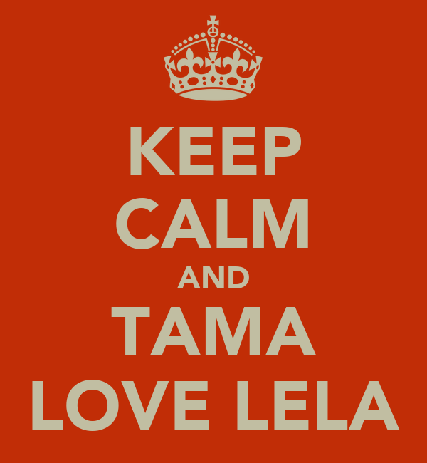 KEEP CALM AND TAMA LOVE LELA
