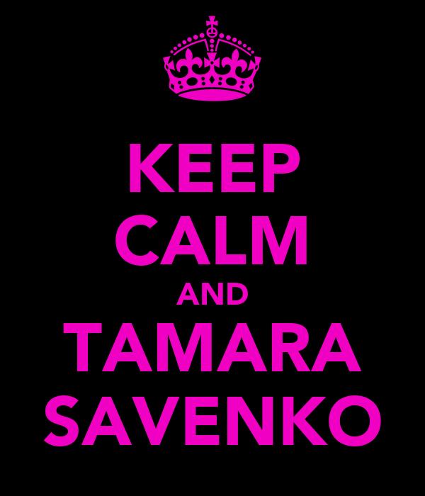 KEEP CALM AND TAMARA SAVENKO