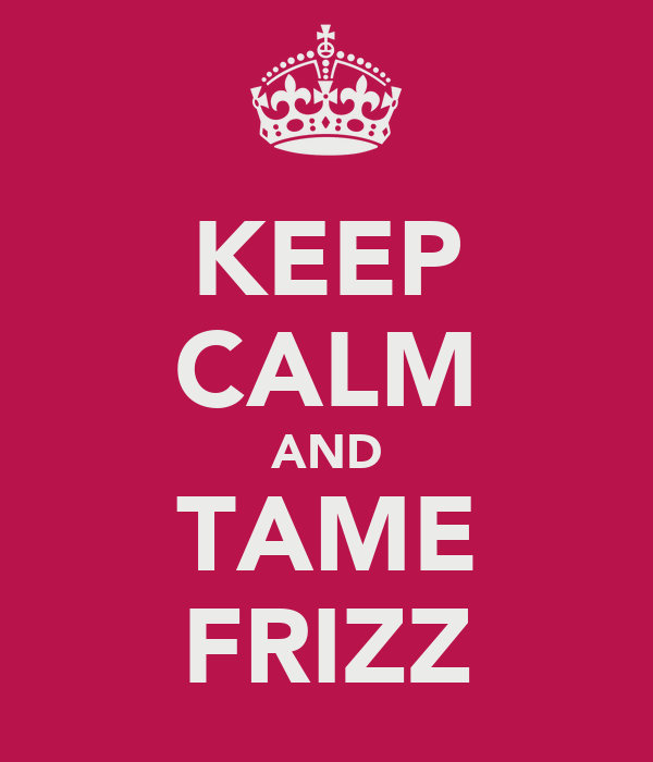 KEEP CALM AND TAME FRIZZ