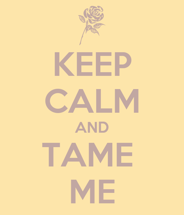 KEEP CALM AND TAME  ME