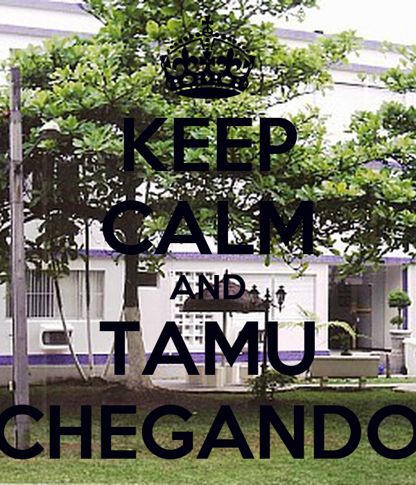 KEEP CALM AND TAMU CHEGANDO