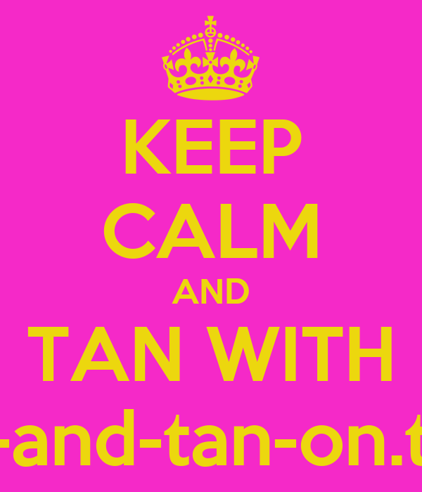 KEEP CALM AND TAN WITH keep-calm-and-tan-on.tumblr.com