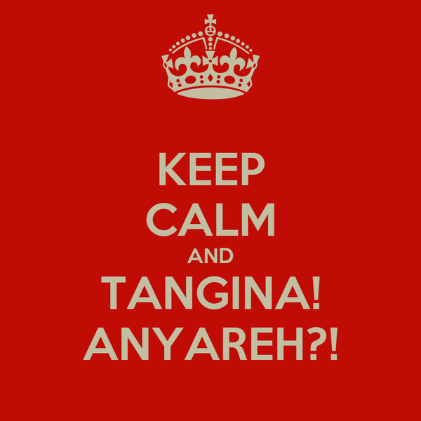KEEP CALM AND TANGINA! ANYAREH?!