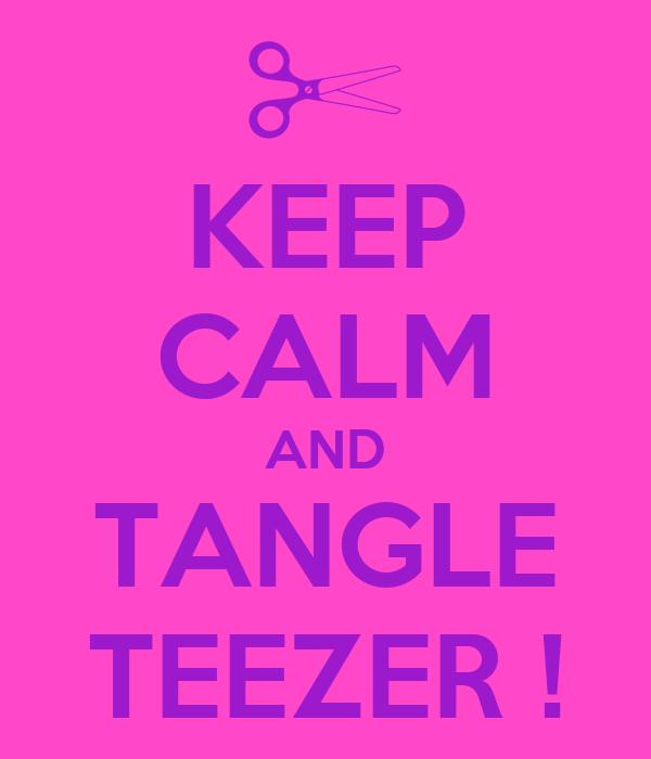 KEEP CALM AND TANGLE TEEZER !