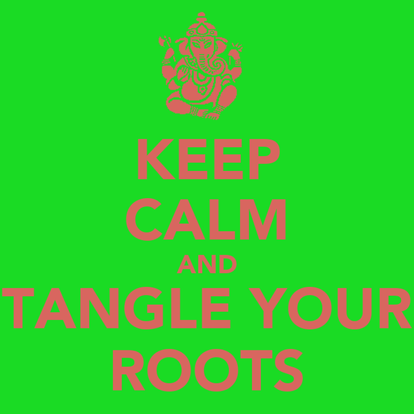 KEEP CALM AND TANGLE YOUR ROOTS
