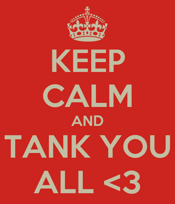 KEEP CALM AND TANK YOU ALL <3