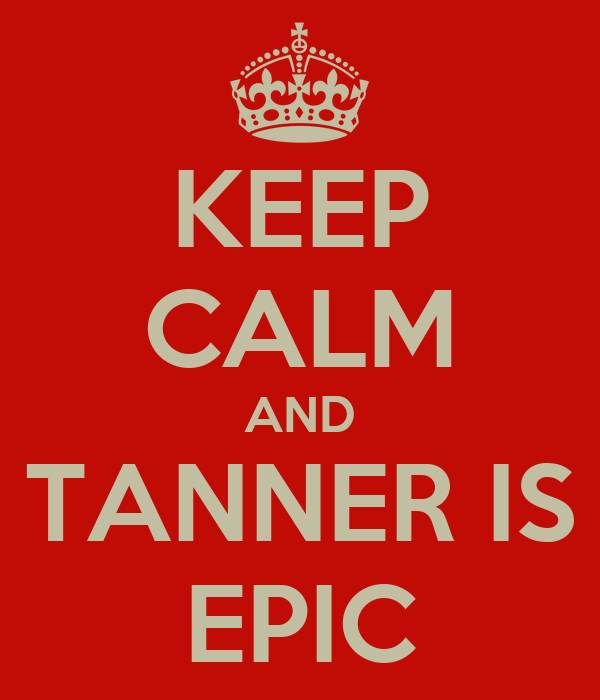 KEEP CALM AND TANNER IS EPIC
