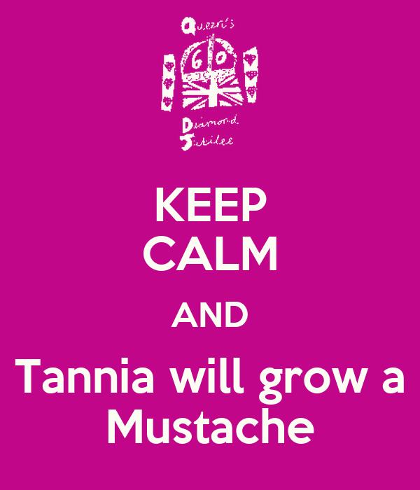 KEEP CALM AND Tannia will grow a Mustache
