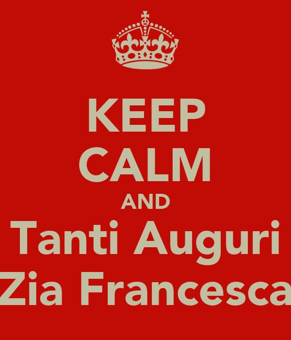 KEEP CALM AND Tanti Auguri Zia Francesca