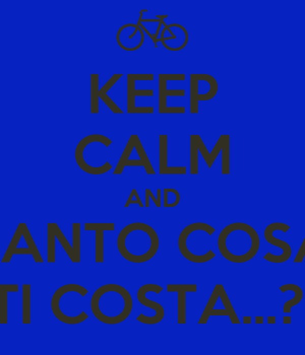 KEEP CALM AND TANTO COSA TI COSTA...?!