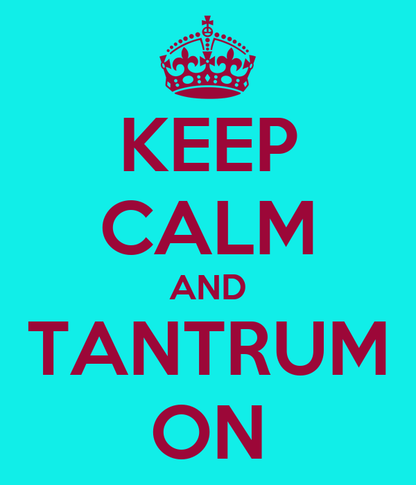KEEP CALM AND TANTRUM ON