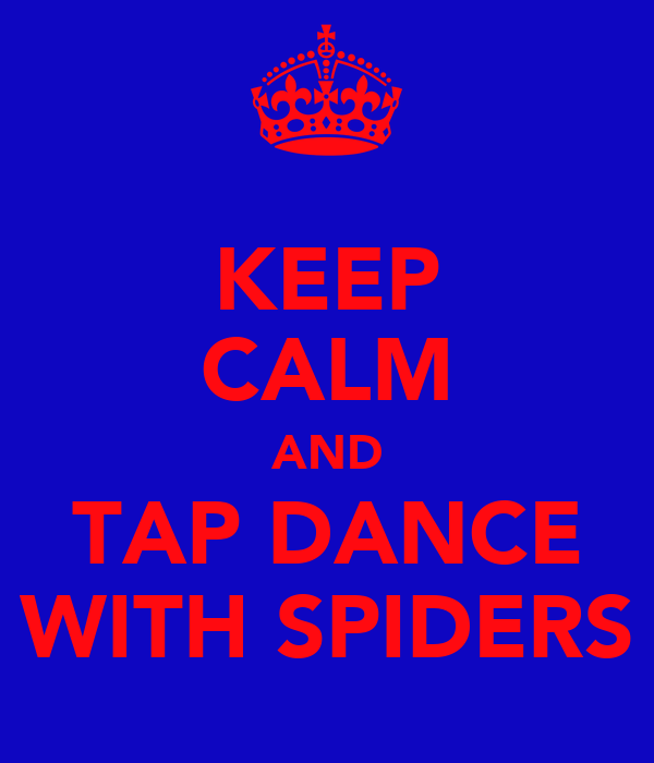 KEEP CALM AND TAP DANCE WITH SPIDERS