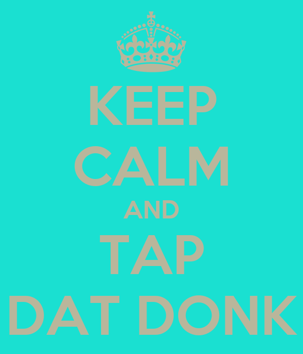 KEEP CALM AND TAP DAT DONK