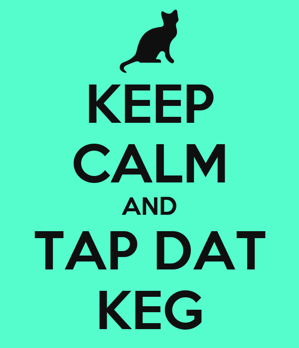 KEEP CALM AND TAP DAT KEG