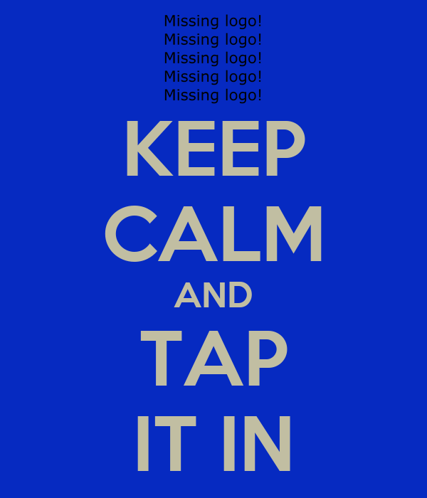 KEEP CALM AND TAP IT IN