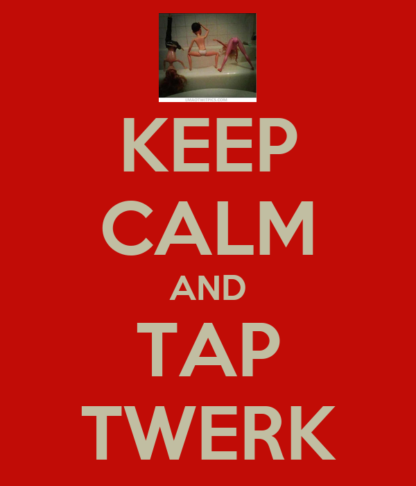 KEEP CALM AND TAP TWERK