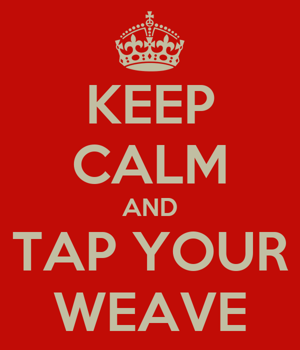 KEEP CALM AND TAP YOUR WEAVE