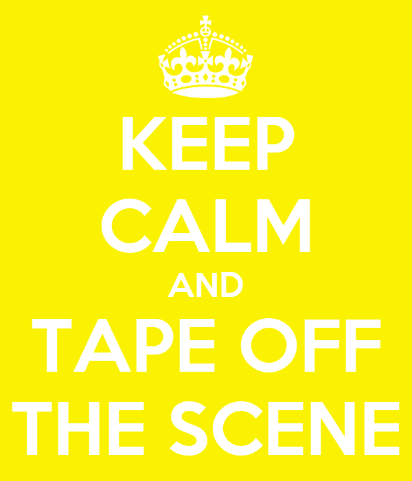 KEEP CALM AND TAPE OFF THE SCENE