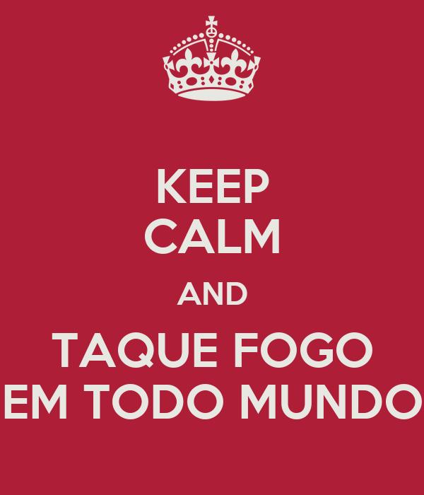 KEEP CALM AND TAQUE FOGO EM TODO MUNDO