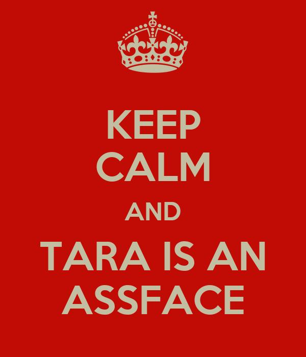 KEEP CALM AND TARA IS AN ASSFACE