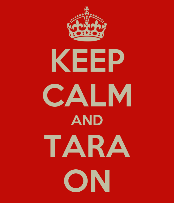 KEEP CALM AND TARA ON