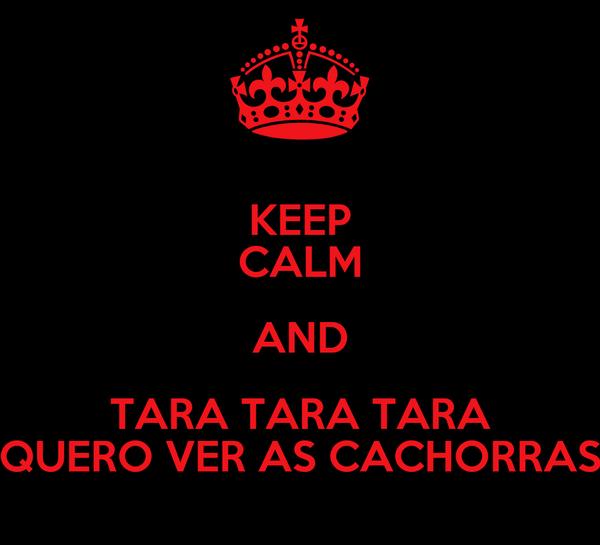 KEEP CALM AND TARA TARA TARA QUERO VER AS CACHORRAS